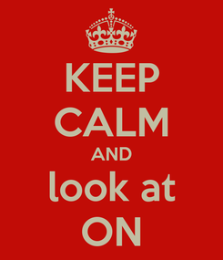 Poster: KEEP CALM AND look at ON