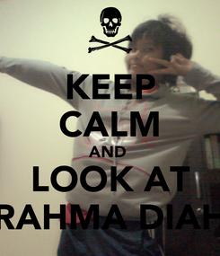 Poster: KEEP CALM AND  LOOK AT RAHMA DIAH