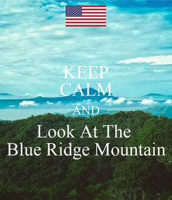 Poster: KEEP CALM AND Look At The   Blue Ridge Mountain