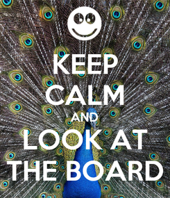 Poster: KEEP CALM AND LOOK AT THE BOARD