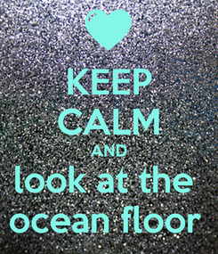 Poster: KEEP CALM AND look at the  ocean floor