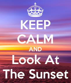 Poster: KEEP CALM AND Look At The Sunset