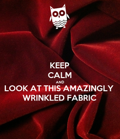 Poster: KEEP CALM AND LOOK AT THIS AMAZINGLY WRINKLED FABRIC