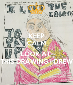 Poster: KEEP CALM AND LOOK AT  THIS DRAWING I DREW