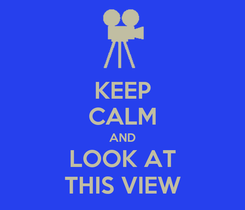 Poster: KEEP CALM AND LOOK AT THIS VIEW