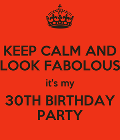 Poster: KEEP CALM AND LOOK FABOLOUS it's my 30TH BIRTHDAY PARTY