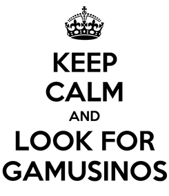 Poster: KEEP CALM AND LOOK FOR GAMUSINOS