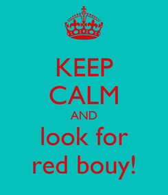 Poster: KEEP CALM AND look for red bouy!