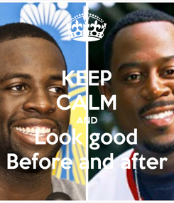 Poster: KEEP CALM AND Look good Before and after
