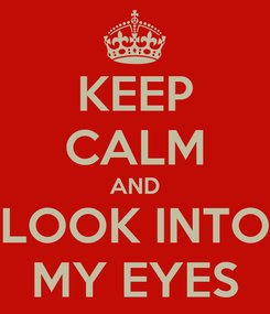 Poster: KEEP CALM AND LOOK INTO MY EYES