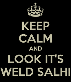 Poster: KEEP CALM AND LOOK IT'S WELD SALHI