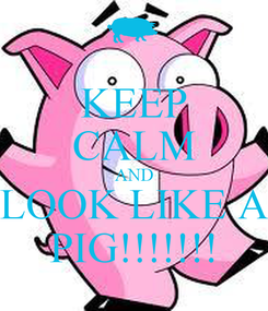 Poster: KEEP CALM AND LOOK LIKE A PIG!!!!!!!