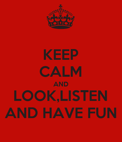 Poster: KEEP CALM AND LOOK,LISTEN AND HAVE FUN