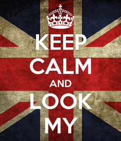 Poster: KEEP CALM AND LOOK MY