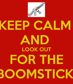 Poster: KEEP CALM  AND  LOOK OUT FOR THE BOOMSTICK!
