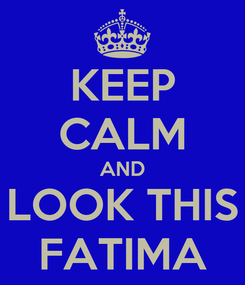 Poster: KEEP CALM AND LOOK THIS FATIMA