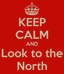 Poster: KEEP CALM AND Look to the North