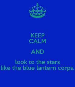 Poster: KEEP CALM AND look to the stars like the blue lantern corps.