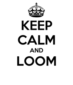 Poster: KEEP CALM AND LOOM