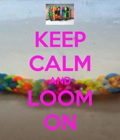 Poster: KEEP CALM AND LOOM ON