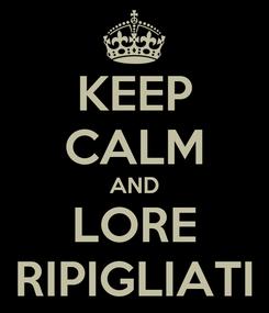 Poster: KEEP CALM AND LORE RIPIGLIATI
