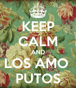 Poster: KEEP CALM AND LOS AMO  PUTOS