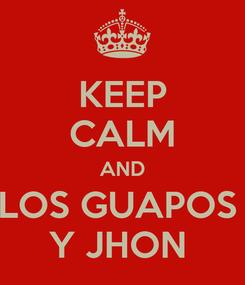Poster: KEEP CALM AND LOS GUAPOS  Y JHON