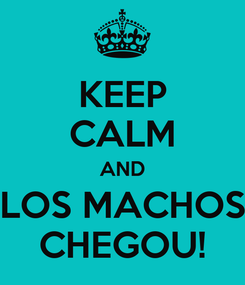 Poster: KEEP CALM AND LOS MACHOS CHEGOU!