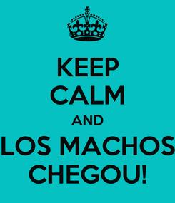 Poster: KEEP CALM AND LOS MACHOS CHEGOU!