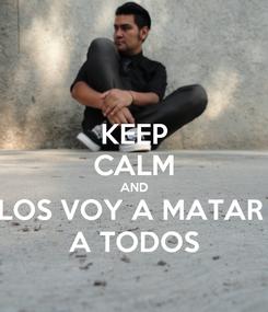 Poster: KEEP CALM AND LOS VOY A MATAR  A TODOS