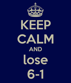 Poster: KEEP CALM AND lose 6-1