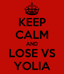 Poster: KEEP CALM AND LOSE VS YOLIA