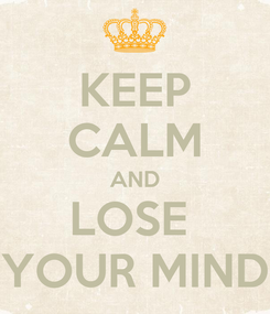 Poster: KEEP CALM AND LOSE  YOUR MIND