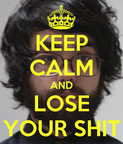 Poster: KEEP CALM AND LOSE YOUR SHIT