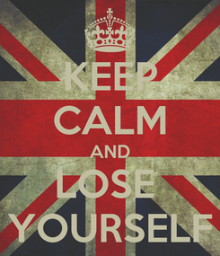 Poster: KEEP CALM AND LOSE  YOURSELF