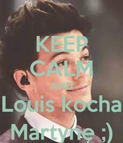 Poster: KEEP CALM AND Louis kocha Martynę ;)
