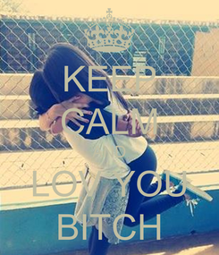 Poster: KEEP CALM AND LOV YOU BITCH