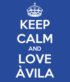 Poster: KEEP CALM AND LOVE ÀVILA