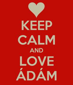 Poster: KEEP CALM AND LOVE ÁDÁM