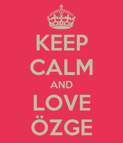 Poster: KEEP CALM AND LOVE ÖZGE