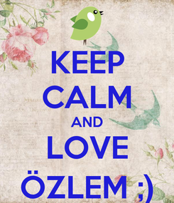Poster: KEEP CALM AND LOVE ÖZLEM ;)