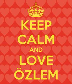 Poster: KEEP CALM AND LOVE ÖZLEM