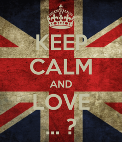 Poster: KEEP CALM AND LOVE ... ?