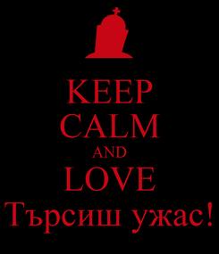 Poster: KEEP CALM AND LOVE Търсиш ужас!