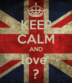 Poster: KEEP CALM AND love  ?