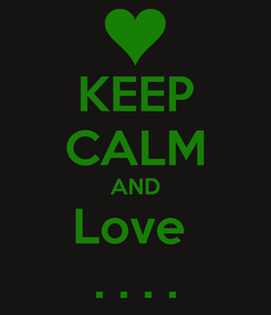 Poster: KEEP CALM AND Love  . . . .