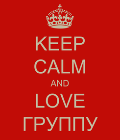 Poster: KEEP CALM AND LOVE ГРУППУ