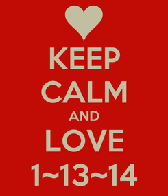 Poster: KEEP CALM AND LOVE 1~13~14