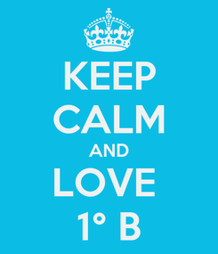 Poster: KEEP CALM AND LOVE  1° B