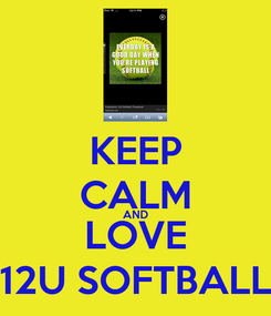 Poster: KEEP CALM AND LOVE 12U SOFTBALL